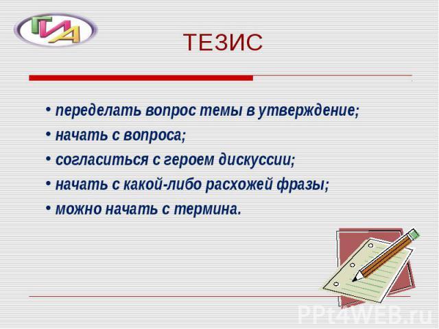 ТЕЗИС переделать вопрос темы в утверждение; начать с вопроса; согласиться с героем дискуссии; начать с какой-либо расхожей фразы; можно начать с термина.