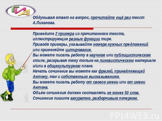 Обдумывая ответ на вопрос, прочитайте ещё раз текст А.Лиханова.Приведите 2 примера из прочитанного текста, иллюстрирующие разные функции тире.Приводя примеры, указывайте номера нужных предложений или применяйте цитирование.Вы можете писать работу в …