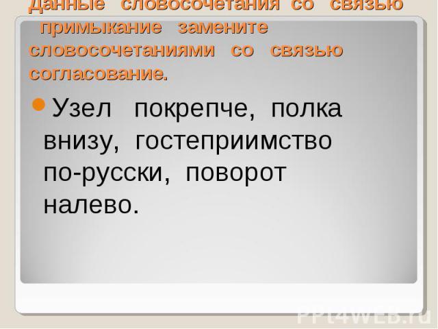 Данные словосочетания со связью примыкание замените словосочетаниями со связью согласование. Узел покрепче, полка внизу, гостеприимство по-русски, поворот налево.