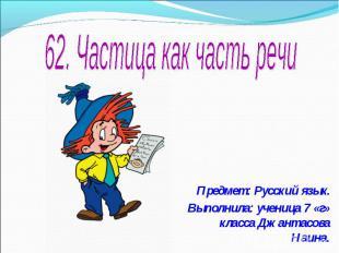 62. Частица как часть речи Предмет: Русский язык.Выполнила: ученица 7 «г» класса