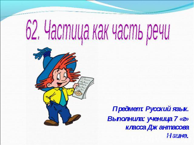 62. Частица как часть речи Предмет: Русский язык.Выполнила: ученица 7 «г» класса Джантасова Наина.