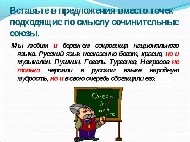 Вставьте в предложения вместо точек подходящие по смыслу сочинительные союзы. Мы любим и бережём сокровища национального языка. Русский язык несказанно богат, красив, но и музыкален. Пушкин, Гоголь, Тургенев, Некрасов не только черпали в русском язы…