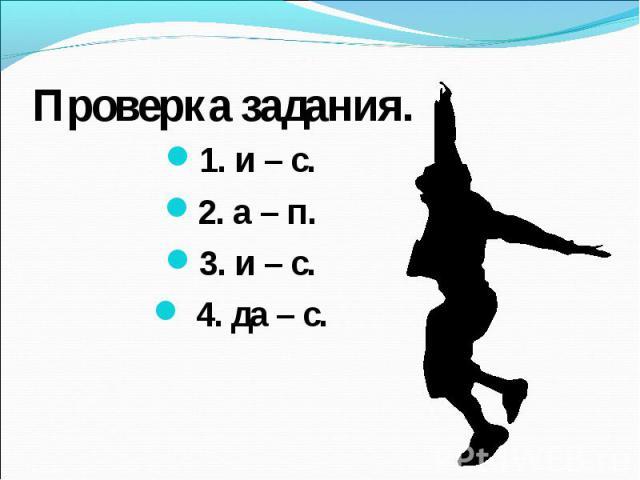 Проверка задания. 1. и – с.2. а – п.3. и – с. 4. да – с.