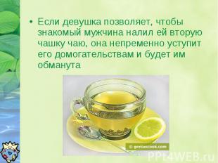 Если девушка позволяет, чтобы знакомый мужчина налил ей вторую чашку чаю, она не