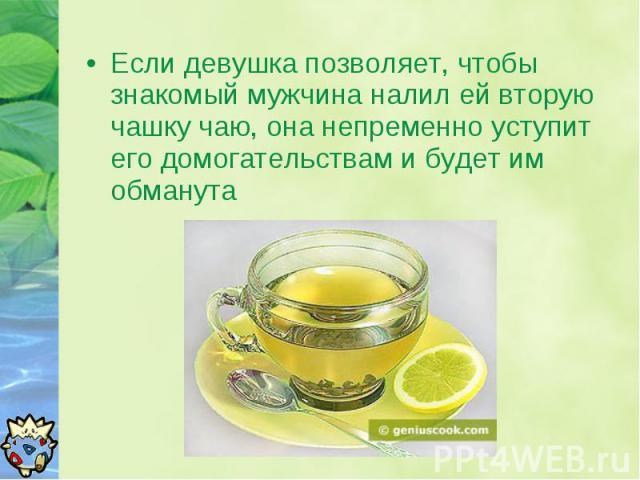 Если девушка позволяет, чтобы знакомый мужчина налил ей вторую чашку чаю, она непременно уступит его домогательствам и будет им обманута