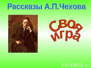 Рассказы А.П.Чехова Свояигра