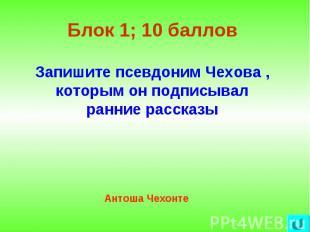 Блок 1; 10 баллов Запишите псевдоним Чехова , которым он подписывал ранние расск