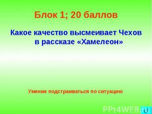 Блок 1; 20 баллов Какое качество высмеивает Чехов в рассказе «Хамелеон»Умение по