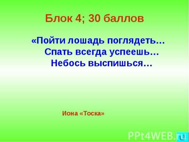 Блок 4; 30 баллов «Пойти лошадь поглядеть… Спать всегда успеешь… Небось выспишься…Иона «Тоска»