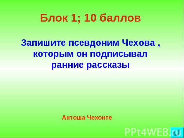 Блок 1; 10 баллов Запишите псевдоним Чехова , которым он подписывал ранние рассказы Антоша Чехонте