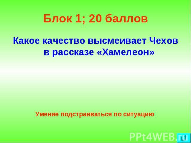 Блок 1; 20 баллов Какое качество высмеивает Чехов в рассказе «Хамелеон»Умение подстраиваться по ситуацию