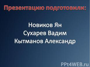 Презентацию подготовили:Новиков ЯнСухарев ВадимКытманов Александр
