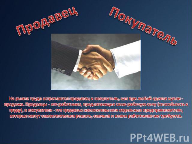 На рынке труда встречаются продавец и покупатель, как при любой сделке купли - продажи. Продавцы - это работники, предлагающие свою рабочую силу (способность к труду), а покупатели - это трудовые коллективы или отдельные предприниматели, которые мог…