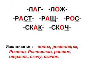 -ЛАГ- -ЛОЖ--РАСТ- -РАЩ- -РОС--СКАК- -СКОЧ-Исключения: полог, ростовщик, Ростов,