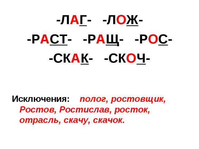 -ЛАГ- -ЛОЖ--РАСТ- -РАЩ- -РОС--СКАК- -СКОЧ-Исключения: полог, ростовщик, Ростов, Ростислав, росток, отрасль, скачу, скачок.