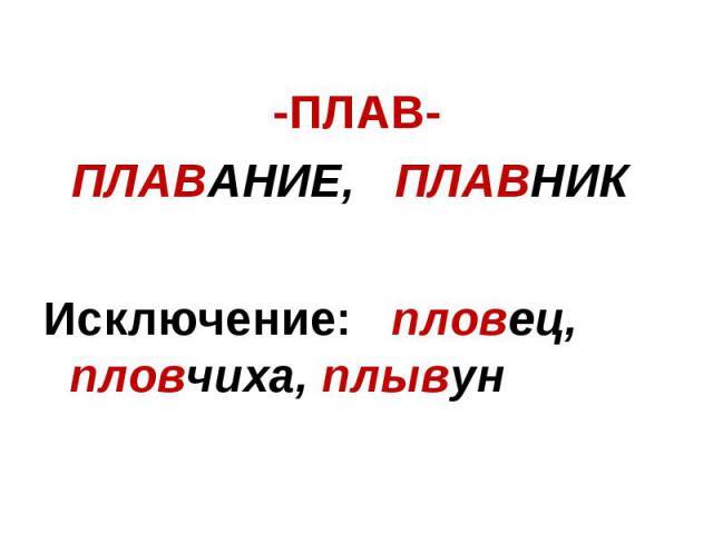 -ПЛАВ-ПЛАВАНИЕ, ПЛАВНИК Исключение: пловец, пловчиха, плывун