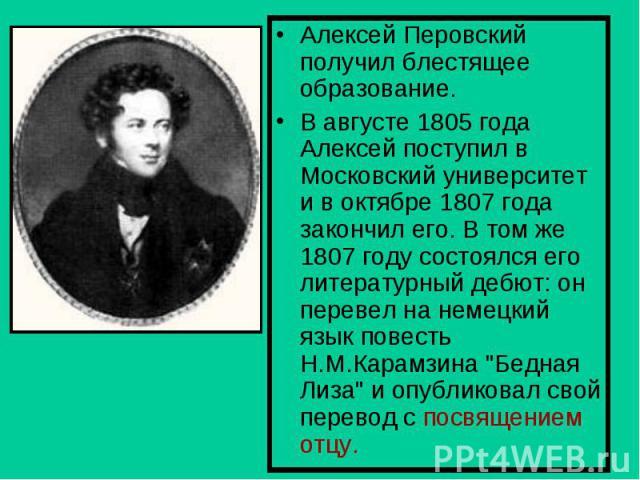 Алексей Перовский получил блестящее образование.В августе 1805 года Алексей поступил в Московский университет и в октябре 1807 года закончил его. В том же 1807 году состоялся его литературный дебют: он перевел на немецкий язык повесть Н.М.Карамзина …