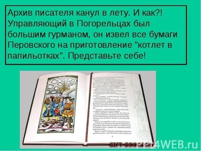 Архив писателя канул в лету. И как?! Управляющий в Погорельцах был большим гурманом, он извел все бумаги Перовского на приготовление