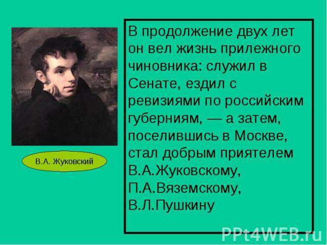 В продолжение двух лет он вел жизнь прилежного чиновника: служил в Сенате, ездил с ревизиями по российским губерниям, — а затем, поселившись в Москве, стал добрым приятелем В.А.Жуковскому, П.А.Вяземскому, В.Л.Пушкину