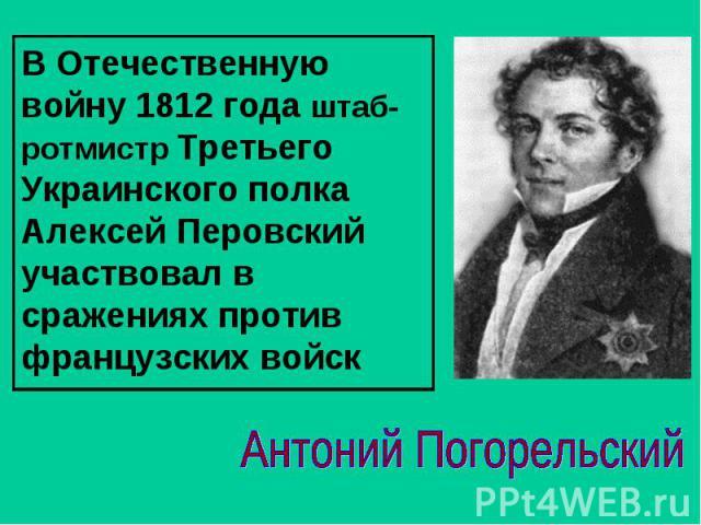В Отечественную войну 1812 года штаб-ротмистр Третьего Украинского полка Алексей Перовский участвовал в сражениях против французских войскАнтоний Погорельский