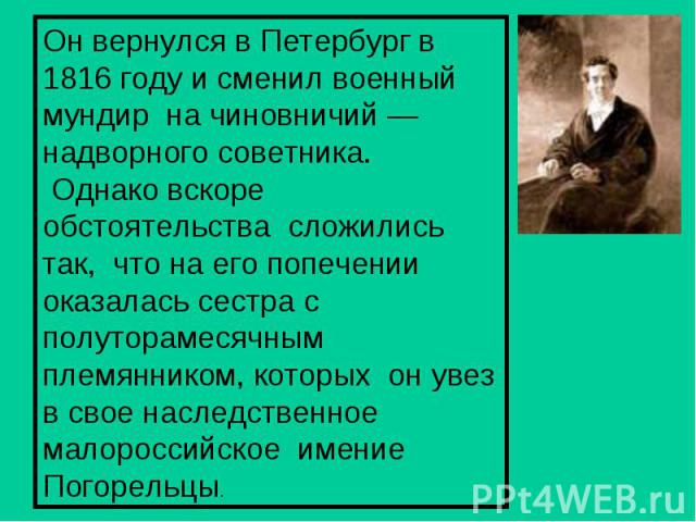 Он вернулся в Петербург в 1816 году и сменил военный мундир на чиновничий — надворного советника. Однако вскоре обстоятельства сложились так, что на его попечении оказалась сестра с полуторамесячным племянником, которых он увез в свое наследственное…