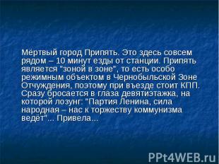 Мёртвый город Припять. Это здесь совсем рядом – 10 минут езды от станции. Припят