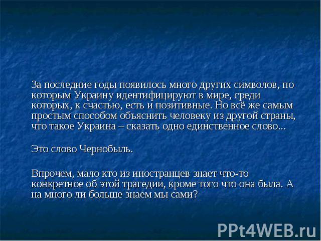 За последние годы появилось много других символов, по которым Украину идентифицируют в мире, среди которых, к счастью, есть и позитивные. Но всё же самым простым способом объяснить человеку из другой страны, что такое Украина – сказать одно единстве…