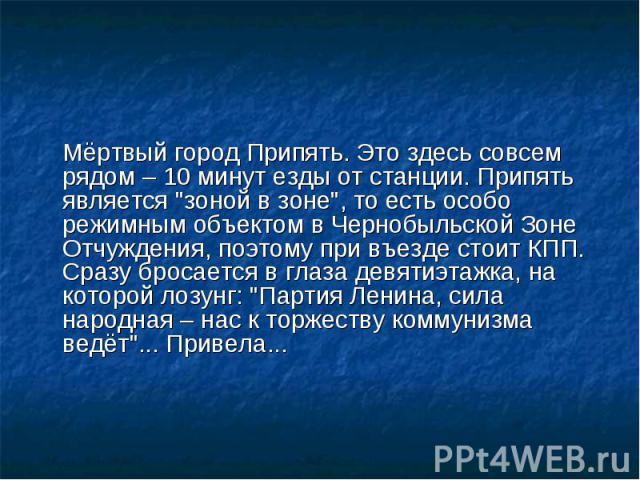 Мёртвый город Припять. Это здесь совсем рядом – 10 минут езды от станции. Припять является