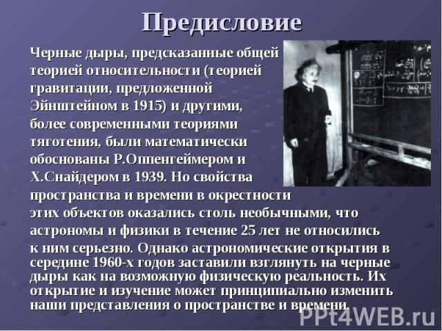 Предисловие Черные дыры, предсказанные общейтеорией относительности (теорией гравитации, предложенной Эйнштейном в 1915) и другими,более современными теориямитяготения, были математическиобоснованы Р.Оппенгеймером и Х.Снайдером в 1939. Но свойства п…