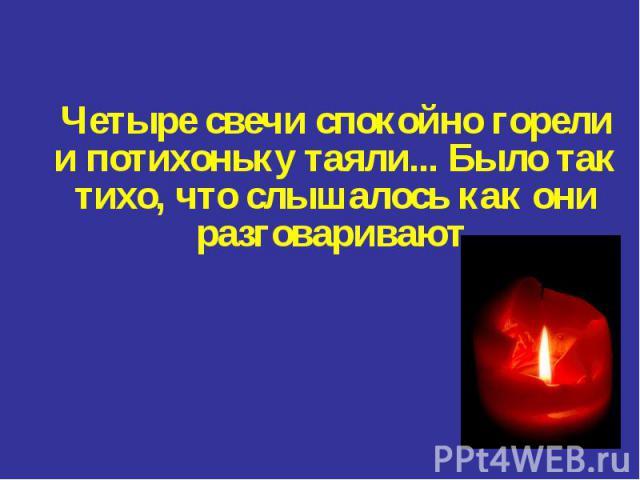 Четыре свечи спокойно горели и потихоньку таяли... Было так тихо, что слышалось как они разговаривают.