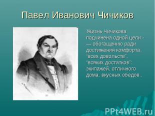 Павел Иванович Чичиков Жизнь Чичикова подчинена одной цели -— обогащению ради до