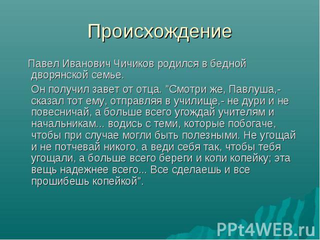 Происхождение Павел Иванович Чичиков родился в бедной дворянской семье. Он получил завет от отца.