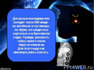 Дотошные исследователи находят число 666 везде- на застёжках и пуговицах, на обу