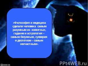 «Философия и медицина сделали человека самым разумным из животных,гадание и астр