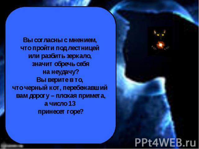 Вы согласны с мнением, что пройти под лестницей или разбить зеркало, значит обречь себя на неудачу? Вы верите в то, что черный кот, перебежавший вам дорогу – плохая примета,а число 13 принесет горе?