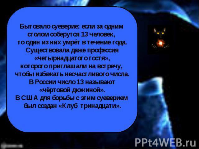 Бытовало суеверие: если за одним столом соберутся 13 человек, то один из них умрёт в течение года.Существовала даже профессия«четырнадцатого гостя»,которого приглашали на встречу, чтобы избежать несчастливого числа.В России число 13 называют«чёртово…