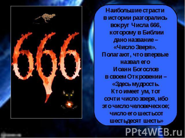 Наибольшие страсти в истории разгорались вокруг Числа 666, которому в Библии дано название – «Число Зверя». Полагают, что впервые назвал его Иоанн Богослов в своем Откровении – «Здесь мудрость. Кто имеет ум, тот сочти число зверя, ибо это число чело…