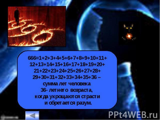 666=1+2+3+4+5+6+7+8+9+10+11+12+13+14+15+16+17+18+19+20+21+22+23+24+25+26+27+28+29+30+31+32+33+34+35+36 – сумма лет человека 36- летнего возраста, когда укрощаются страсти и обретается разум.