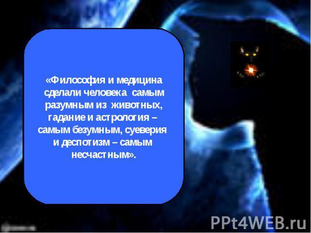 «Философия и медицина сделали человека самым разумным из животных,гадание и астрология – самым безумным, суеверия и деспотизм – самым несчастным».