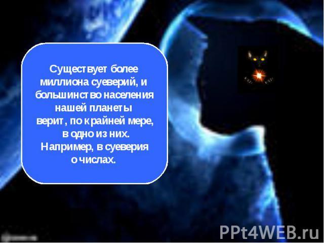 Существует более миллиона суеверий, и большинство населениянашей планеты верит, по крайней мере, в одно из них. Например, в суеверия о числах.