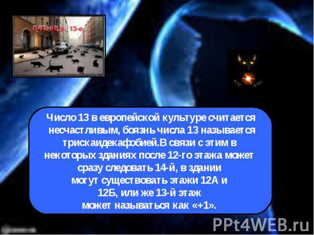 Число 13 в европейской культуре считается несчастливым, боязнь числа 13 называетсятрискаидекафобией.В связи с этим в некоторых зданиях после 12-го этажа может сразу следовать 14-й, в здании могут существовать этажи 12А и 12Б, или же 13-й этаж может …