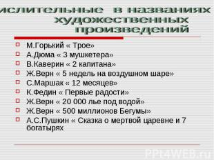 Числительные в названиях художественных произведенийМ.Горький « Трое»А.Дюма « 3