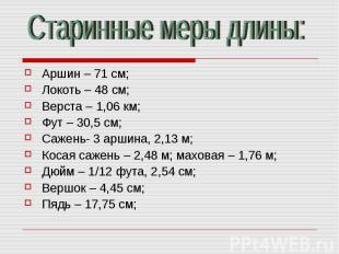 Старинные меры длины: Аршин – 71 см;Локоть – 48 см;Верста – 1,06 км;Фут – 30,5 с