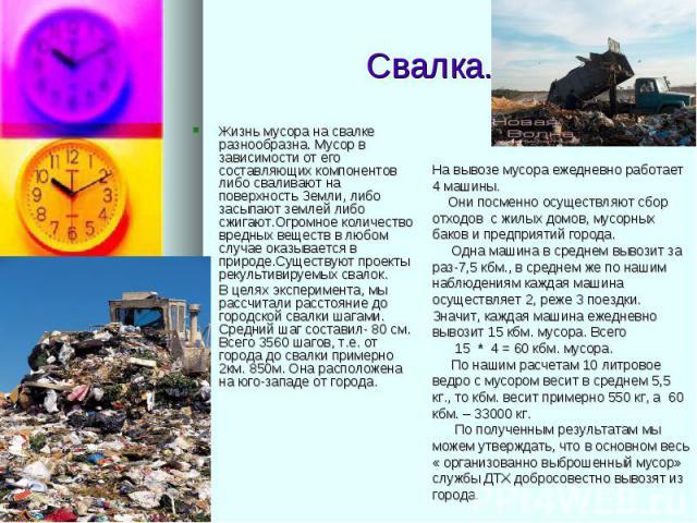 Свалка. Жизнь мусора на свалке разнообразна. Мусор в зависимости от его составляющих компонентов либо сваливают на поверхность Земли, либо засыпают землей либо сжигают.Огромное количество вредных веществ в любом случае оказывается в природе.Существу…