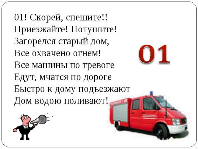 01! Скорей, спешите!!Приезжайте! Потушите!Загорелся старый дом,Все охвачено огнем!Все машины по тревогеЕдут, мчатся по дорогеБыстро к дому подъезжаютДом водою поливают!