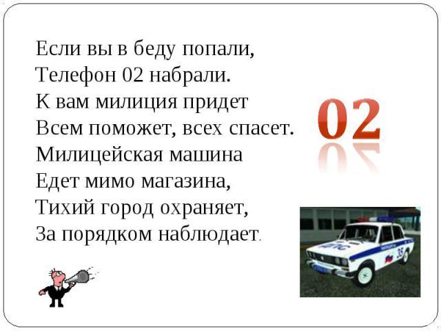 Если вы в беду попали,Телефон 02 набрали.К вам милиция придетВсем поможет, всех спасет.Милицейская машинаЕдет мимо магазина,Тихий город охраняет,За порядком наблюдает.