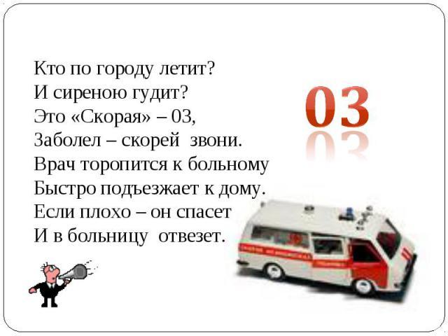 Кто по городу летит?И сиреною гудит?Это «Скорая» – 03,Заболел – скорей звони.Врач торопится к больномуБыстро подъезжает к дому.Если плохо – он спасетИ в больницу отвезет.