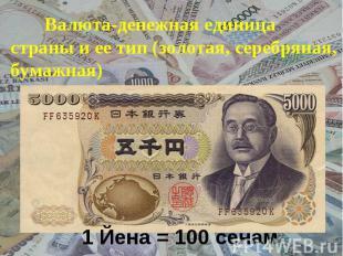 Валюта-денежная единица страны и ее тип (золотая, серебряная, бумажная) 1 Йена =