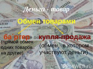 Деньги - товар Обмен товарами (прямой обмен одних товаров на другие)(обмен, в ко