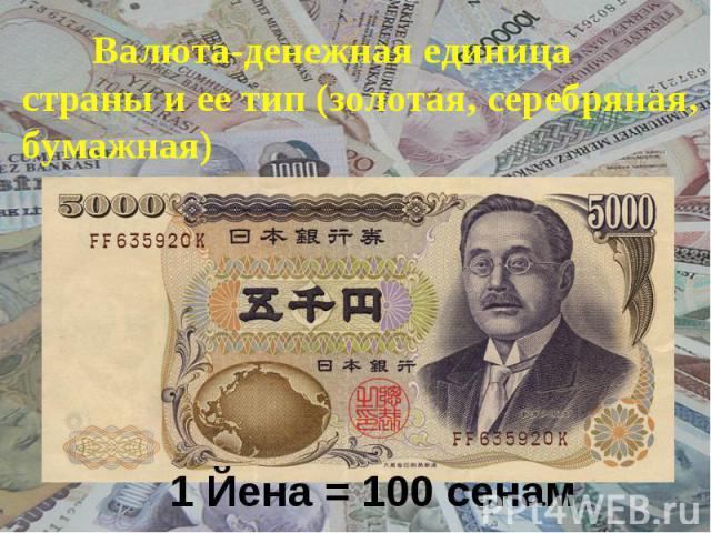 Валюта-денежная единица страны и ее тип (золотая, серебряная, бумажная) 1 Йена = 100 сенам